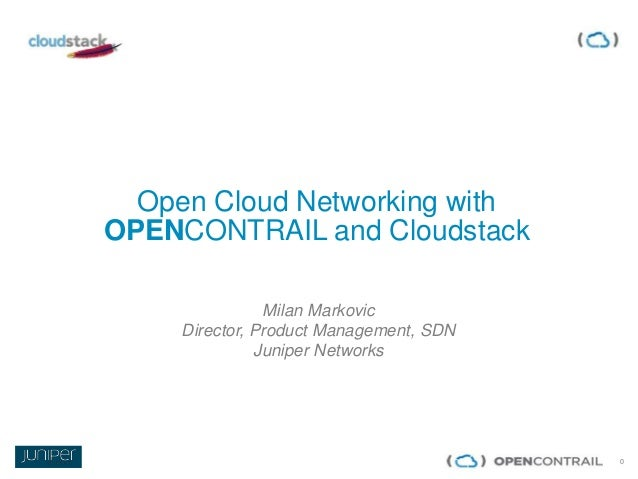 0 Open Cloud Networking with OPENCONTRAIL and Cloudstack Milan Markovic Director, Product Management, SDN Juniper Networks