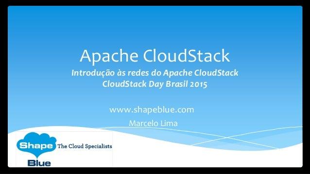 Apache CloudStack Introdução às redes do Apache CloudStack CloudStack Day Brasil 2015 www.shapeblue.com Marcelo Lima