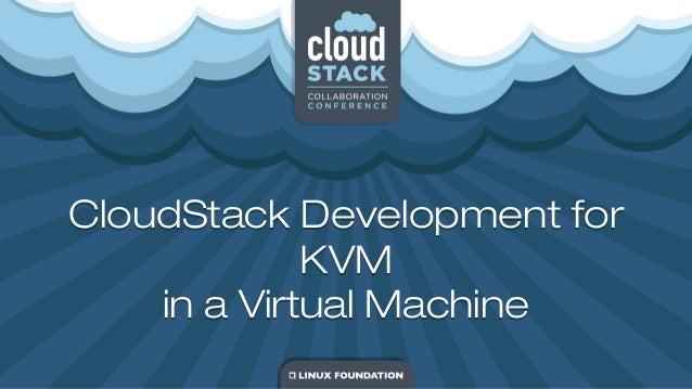 CloudStack Development for KVM in a Virtual Machine CloudStack Development for KVM in a Virtual Machine