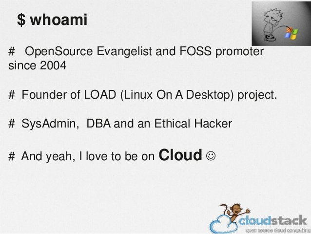 $ whoami # OpenSource Evangelist and FOSS promoter since 2004 # Founder of LOAD (Linux On A Desktop) project. # SysAdmin, ...