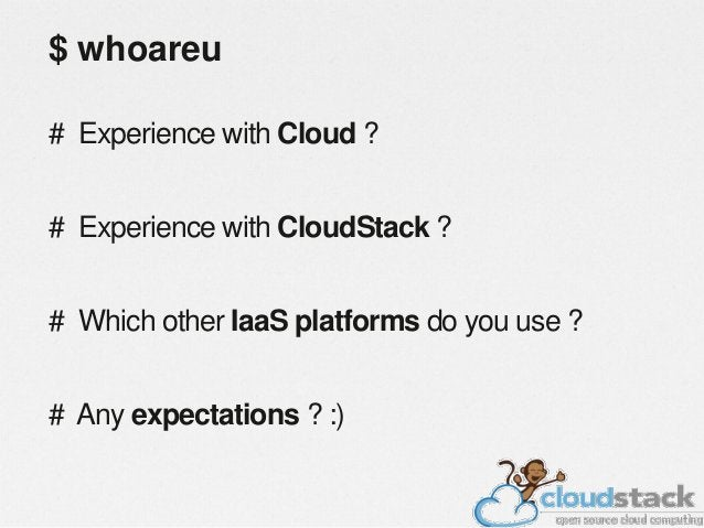$ whoareu # Experience with Cloud ?  # Experience with CloudStack ? # Which other IaaS platforms do you use ? # Any expect...