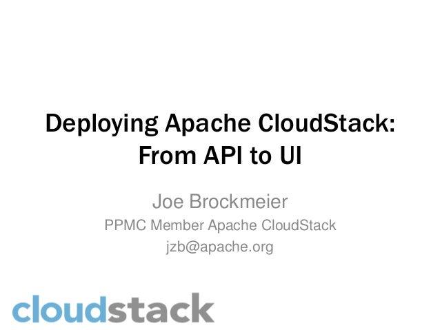 Deploying Apache CloudStack:        From API to UI          Joe Brockmeier    PPMC Member Apache CloudStack           jzb@...