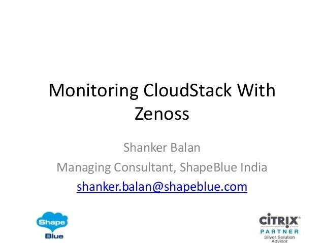 Monitoring CloudStack With          Zenoss          Shanker BalanManaging Consultant, ShapeBlue India  shanker.balan@shape...