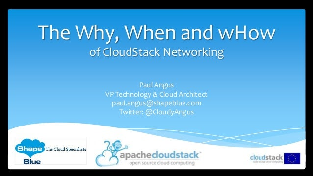The Why, When and wHow of CloudStack Networking Paul Angus VP Technology & Cloud Architect paul.angus@shapeblue.com Twitte...