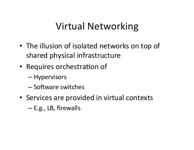 Virtual  Networking   • The  illusion  of  isolated  networks  on  top  of   shared  physical  in...