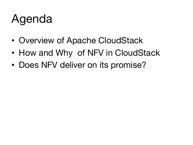 Agenda • Overview of Apache CloudStack • How and Why of NFV in CloudStack • Does NFV deliver on its promise?