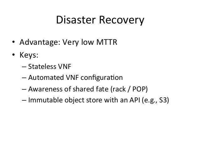 Disaster  Recovery   • Advantage:  Very  low  MTTR   • Keys:   –Stateless  VNF   –Automated  VNF ...