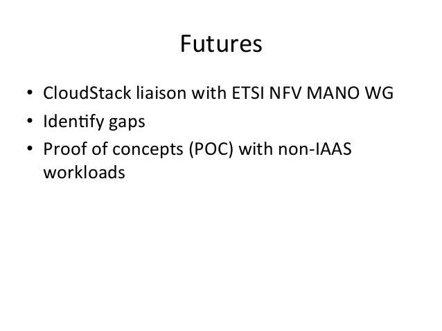 Futures   • CloudStack  liaison  with  ETSI  NFV  MANO  WG   • Iden-fy  gaps   • Proof  of  con...