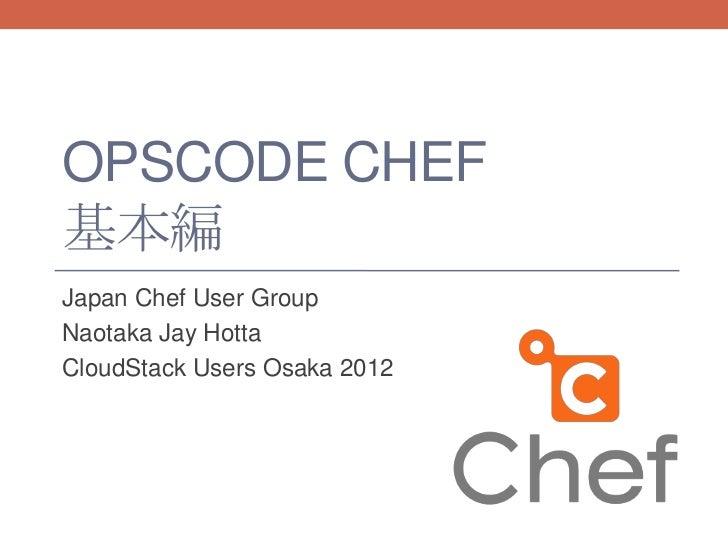 OPSCODE CHEF基本編Japan Chef User GroupNaotaka Jay HottaCloudStack Users Osaka 2012