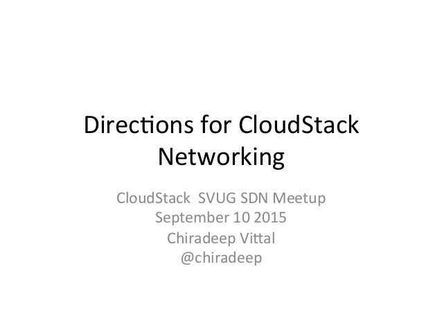 Direc&ons  for  CloudStack   Networking   CloudStack    SVUG  SDN  Meetup   September  10  2015   ...