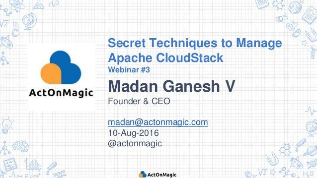 Secret Techniques to Manage Apache CloudStack Webinar #3 Madan Ganesh V Founder & CEO madan@actonmagic.com 10-Aug-2016 @ac...