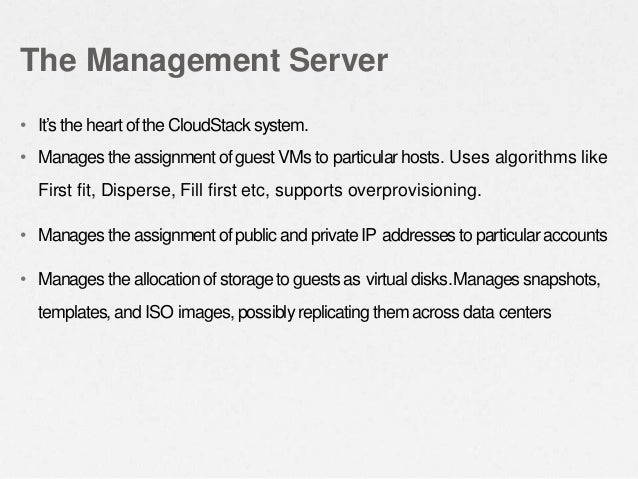 • It's the heart of the CloudStack system. • Manages the assignmentof guest VMs to particularhosts. Uses algorithms like F...