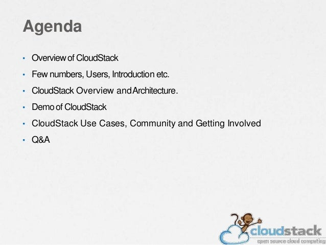 Agenda • Overviewof CloudStack • Few numbers, Users, Introduction etc. • CloudStack Overview andArchitecture. • Demo of Cl...