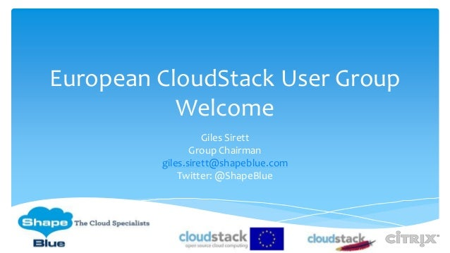 European CloudStack User Group Welcome Giles Sirett Group Chairman giles.sirett@shapeblue.com Twitter: @ShapeBlue