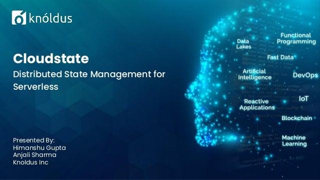 Presented By: Himanshu Gupta Anjali Sharma Knoldus Inc Cloudstate Distributed State Management for Serverless