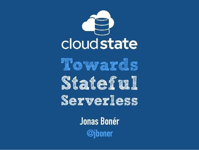 Jonas Bonér @jboner Towards Stateful Serverless