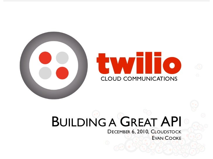 twilio       CLOUD COMMUNICATIONSBUILDING A GREAT API        DECEMBER 6, 2010, CLOUDSTOCK                          EVAN CO...
