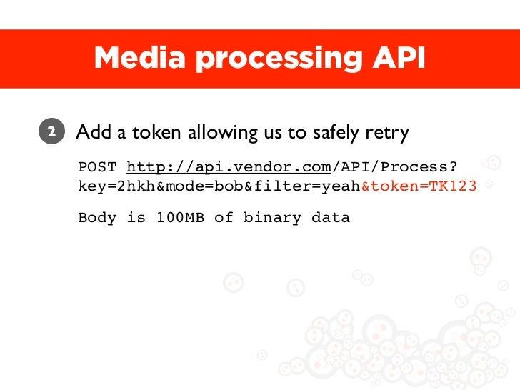 Media processing API2   Add a token allowing us to safely retry    POST http://api.vendor.com/API/Process?    key=2hkh&mod...