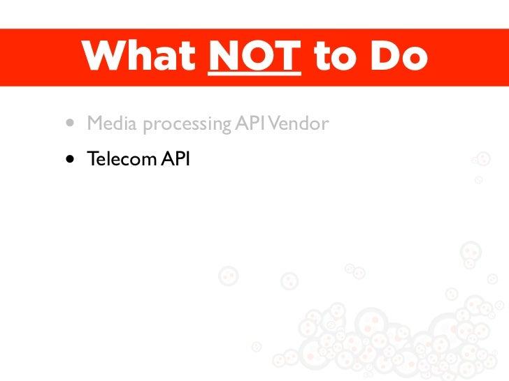 What NOT to Do•   Media processing API Vendor•   Telecom API