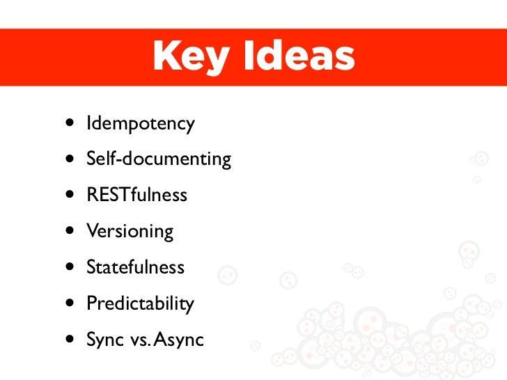 Key Ideas•   Idempotency•   Self-documenting•   RESTfulness•   Versioning•   Statefulness•   Predictability•   Sync vs. As...