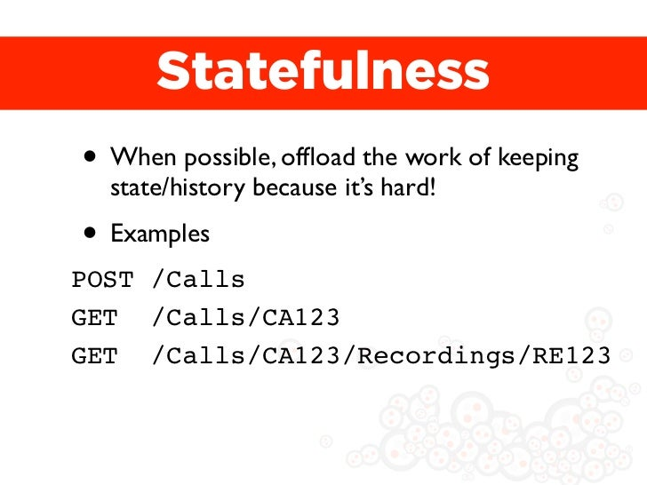 Statefulness• When possible, offload the work of keeping  state/history because it's hard!• ExamplesPOST /CallsGET /Calls/C...