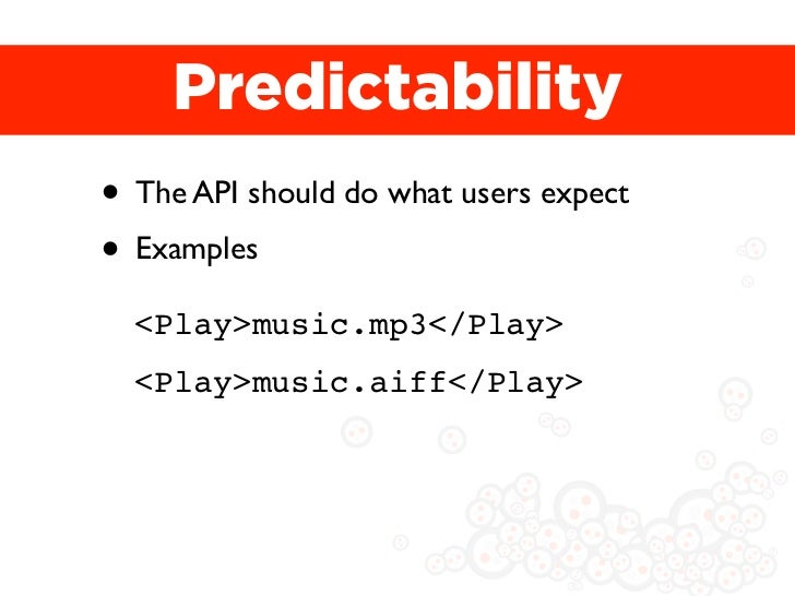 Predictability• The API should do what users expect• Examples  <Play>music.mp3</Play>  <Play>music.aiff</Play>