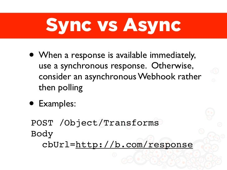 Sync vs Async• When a response is available immediately,  use a synchronous response. Otherwise,  consider an asynchronous...