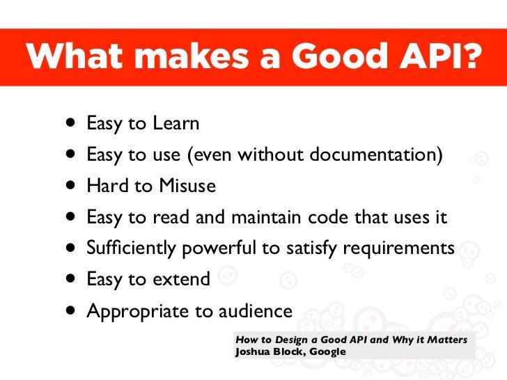 What makes a Good API? • Easy to Learn • Easy to use (even without documentation) • Hard to Misuse • Easy to read and main...