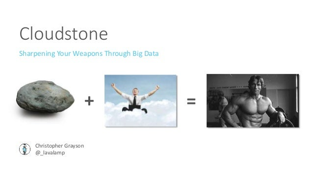 Cloudstone Sharpening Your Weapons Through Big Data Christopher Grayson @_lavalamp + =