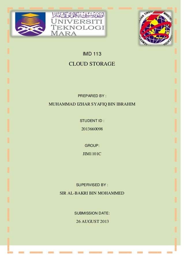 IMD 113 CLOUD STORAGE PREPARED BY : MUHAMMAD IZHAR SYAFIQ BIN IBRAHIM STUDENT ID : 2013660098 GROUP: JIM1101C SUPERVISED B...