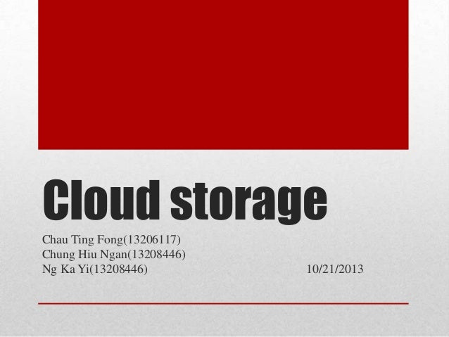 Cloud storage Chau Ting Fong(13206117) Chung Hiu Ngan(13208446) Ng Ka Yi(13208446)  10/21/2013