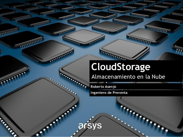 CloudStorage Almacenamiento en la Nube Roberto Asenjo Ingeniero de Preventa