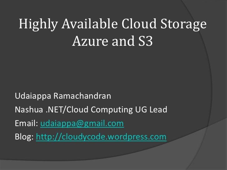 Highly Available Cloud Storage        Azure and S3Udaiappa RamachandranNashua .NET/Cloud Computing UG LeadEmail: udaiappa@...