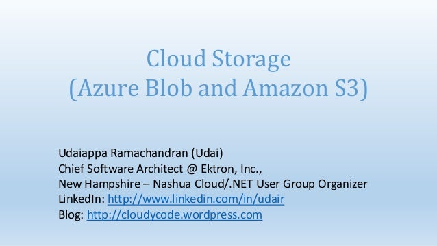Cloud Storage (Azure Blob and Amazon S3)Udaiappa Ramachandran (Udai)Chief Software Architect @ Ektron, Inc.,New Hampshire ...