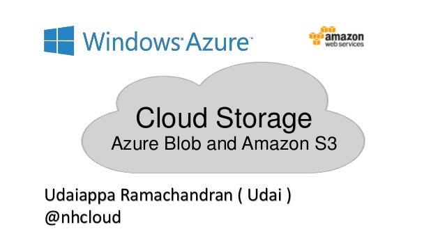 Cloud Storage Azure Blob and Amazon S3 Udaiappa Ramachandran ( Udai ) @nhcloud