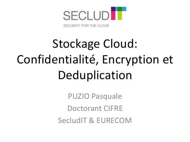 Stockage Cloud:  Confidentialité, Encryption et  Deduplication  PUZIO Pasquale  Doctorant CIFRE  SecludIT & EURECOM