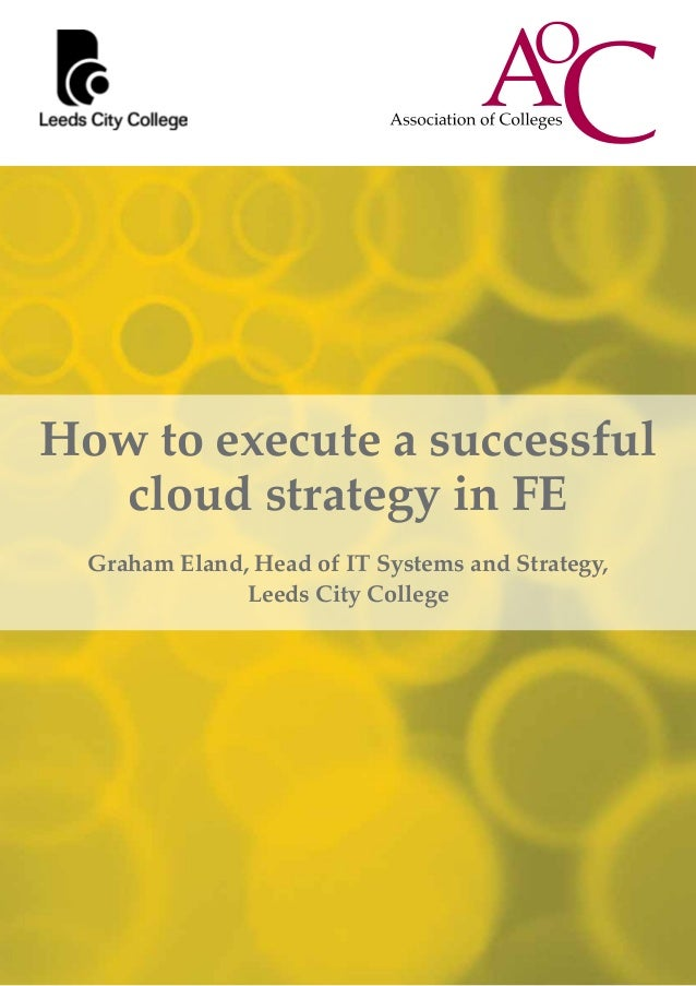 How to execute a successfulcloud strategy in FEGraham Eland, Head of IT Systems and Strategy,Leeds City College