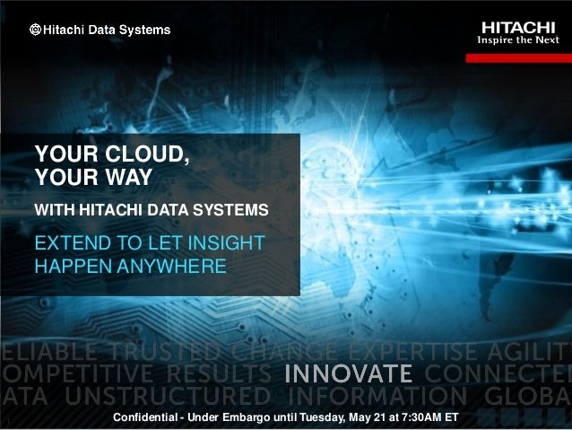 1YOUR CLOUD,YOUR WAYWITH HITACHI DATA SYSTEMSEXTEND TO LET INSIGHTHAPPEN ANYWHEREConfidential - Under Embargo until Tuesda...