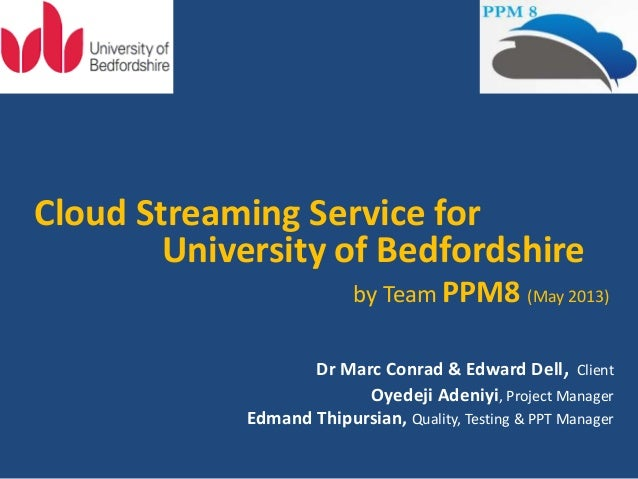 Cloud Streaming Service forUniversity of Bedfordshireby Team PPM8 (May 2013)Dr Marc Conrad & Edward Dell, ClientOyedeji Ad...
