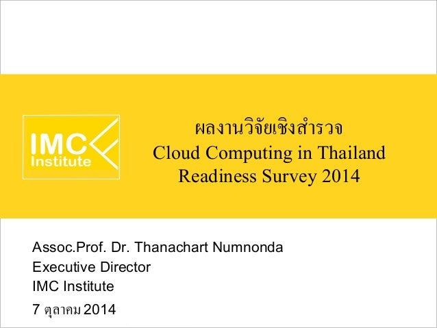 ผลงานวิจัยเชิงสำรวจ  Cloud Computing in Thailand  Readiness Survey 2014  Assoc.Prof. Dr. Thanachart Numnonda  Executive Di...