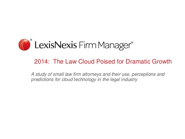 2014: The Law Cloud Poised for Dramatic Growth A study of small law firm attorneys and their use, perceptions and predicti...