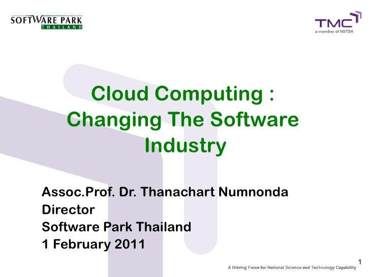 Cloud Computing :   Changing The Software          IndustryAssoc.Prof. Dr. Thanachart NumnondaDirectorSoftware Park Thaila...