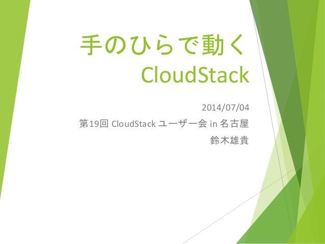 手のひらで動く CloudStack 2014/07/04 第19回 CloudStack ユーザー会 in 名古屋 鈴木雄貴