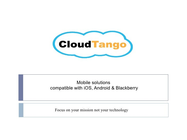 Mobile solutions  compatible with iOS, Android & Blackberry Focus on your mission not your technology