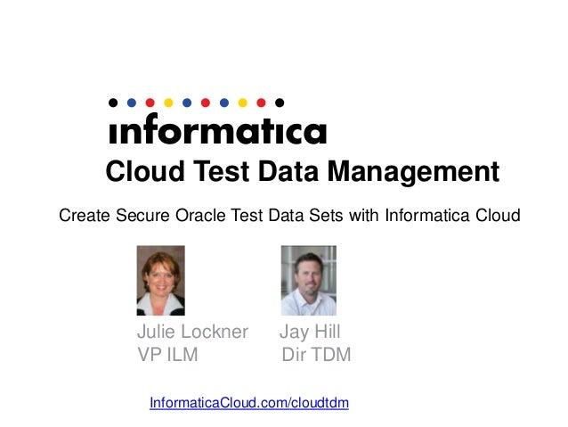 Cloud Test Data Management Create Secure Oracle Test Data Sets with Informatica Cloud  Julie Lockner VP ILM  Jay Hill Dir ...