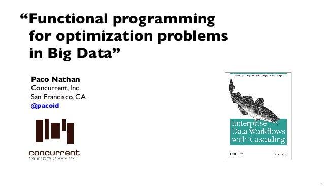 "Copyright @2013, Concurrent, Inc.Paco NathanConcurrent, Inc.San Francisco, CA@pacoid""Functional programmingfor optimizatio..."