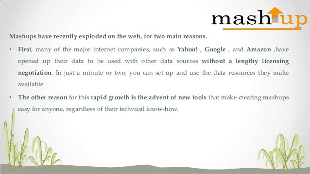 Mashups have recently exploded on the web, for two main reasons. • First, many of the major internet companies, such as Ya...