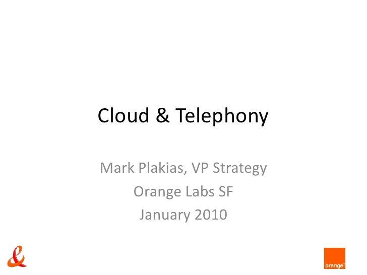 Cloud & Telephony<br />Mark Plakias, VP Strategy<br />Orange Labs SF<br />January 2010<br />