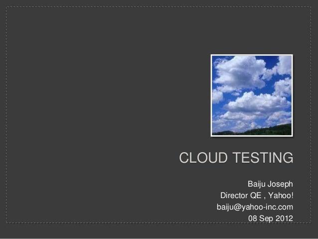 CLOUD TESTING             Baiju Joseph     Director QE , Yahoo!    baiju@yahoo-inc.com             08 Sep 2012