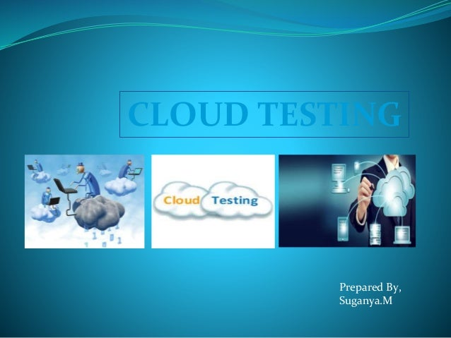 CLOUD TESTING Prepared By, Suganya.M